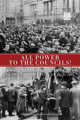 All Power to the Councils!: A Documentary History of the German Revolution of 1918-1919