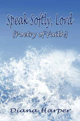 Speak Softly, Lord: [Poetry of Faith]