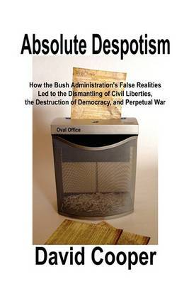 Absolute Despotism: How False Realities Led to Perpetual War, the Dismantling of Civil Liberties, and the Destruction of a Democracy