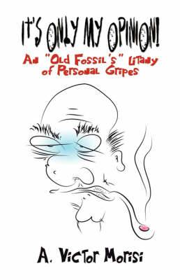 It's Only My Opinion!: An Old Fossil's Litany of Personal Gripes