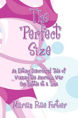 The Perfect Size: An Eating Disordered Tale of Winning the Anorexic War One Battle at a Time
