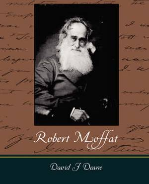 Robert Moffat - The Missionary Hero of Kuruman