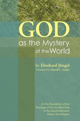 God as the Mystery of the World: On the Foundation of the Theology of the Crucified One in the Dispute Between Theism and Atheism
