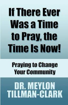 If There Ever Was a Time to Pray, the Time Is Now!: Praying to Change Your Community