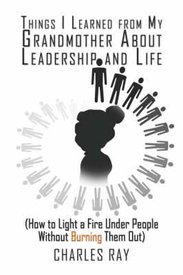 Things I Learned from My Grandmother about Leadership and Life: (How to Light a Fire Under People Without Burning Them Out)