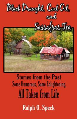 Black Draught, Coal Oil, and Sassafras Tea: Stories from the Past: Some Humorous, Some Enlightening, All Taken from Life