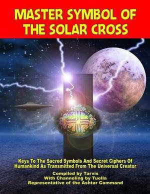 Master Symbol of the Solar Cross: Keys to the Sacred Symbols and Secret Ciphers of Humankind