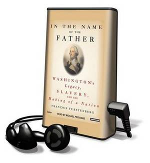 In the Name of the Father: Washington's Legacy, Slavery and the Making of a Nation