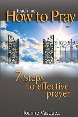 Teach Me How to Pray: Seven Steps to Effective Prayer