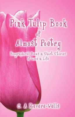 Pink Tulip Book of Almost Poetry: Biographical Poems & Short Stories of Love & Life