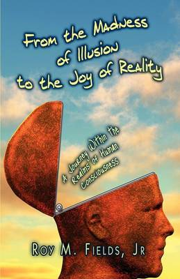 From the Madness of Illusion to the Joy of Reality: A Journey Within the Realms of Human Consciousness