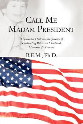 Call Me Madam President: A Narrative Outlining the Journey of Confronting Repressed Childhood Memories & Trauma