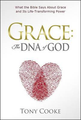 Grace, the DNA of God: What the Bible Says about Grace and Its Life-Transforming Power