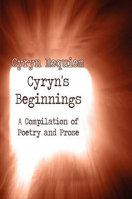 Cyryn's Beginnings: A Compilation of Poetry and Prose