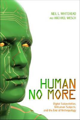 Human No More: Digital Subjectivities, Unhuman Subjects & the End of Anthropology