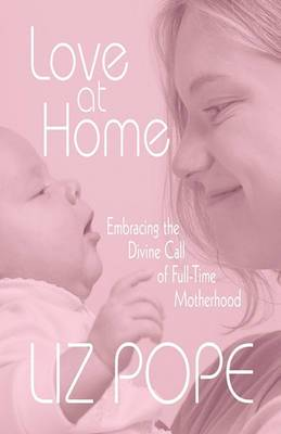 Love at Home: Embracing the Divine Call of Full-Time Motherhood