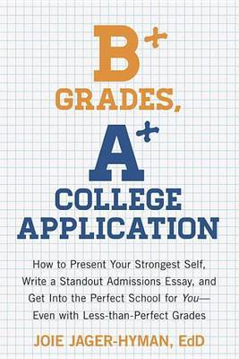 B+ Grades, A+ College Application: How to Present Your Strongest Self, Write a Stand-Out Admissions Essay, and Get into the Perfect School for You