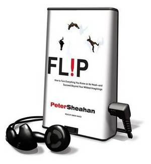 Flip: How to Turn Everything You Know on Its Head-And Succeed Beyond Your Wildest Imaginings