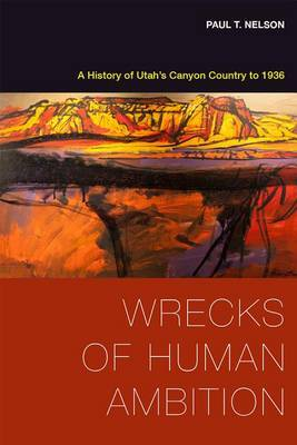 Wrecks of Human Ambition: A History of Utah's Canyon Country to 1936