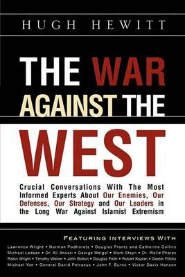 The War Against the West: Crucial Conversations with the Most Informed Experts about Our Enemies, Our Defenses, Our Strategy and Our Leaders in the Long War Against Islamist Extremism