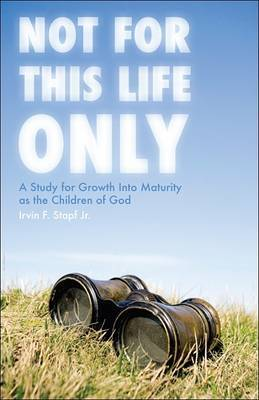Not for This Life Only: A Study for Growth Into Maturity as the Children of God