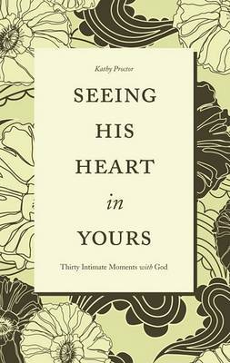 Seeing His Heart in Yours: Thirty Intimate Moments with God