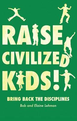 Raise Civilized Kids!: Bring Back the Disciplines
