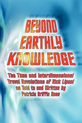 Beyond Earthly Knowledge: The Time and Interdimensional Travel Revelations of Rick Lipani as Told to and Written by Patricia Griffin Ress