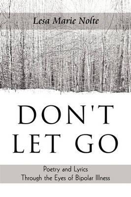 Don't Let Go: Poetry and Lyrics Through the Eyes of Bipolar Illness