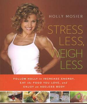 Stress Less, Weigh Less: Follow Holly to Increase Energy, Eat the Food You Love & Enjoy an Ageless Body