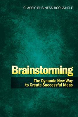 Brainstorming - The Dynamic New Way to Create Successful Ideas