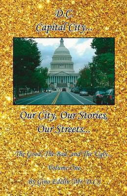 D.C. - Our City, Our Stories, Our Streets... the Good, the Bad, and the Ugly... Volume One