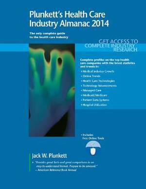 Plunkett's Health Care Industry Almanac 2014: Health Care Industry Market Research, Statistics, Trends & Leading Companies