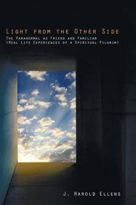 Light from the Other Side: The Paranormal as Friend and Familiar (Real Life Experiences of a Spiritual Pilgrim)