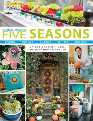 Chris H. Olsen's Five Seasons: Spring Summer Autumn Winter Holiday: Unique & Stylish Ideas for Your Home & Garden