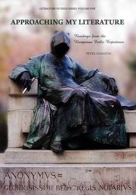 Approaching My Literature: Readings from the Hungarian Exilic Experience (Volume 1)