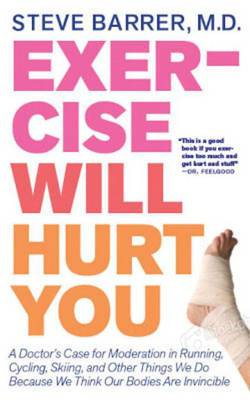 Exercise Will Hurt You: A Doctor's Case for Moderation in Running, Cycling, Skiing & Other Things We Do Because We Think Our Bodies are Invincible