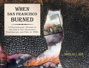 When San Francisco Burned: A Photographic Memoir of the Great San Francisco Earthquake and Fire of 1927