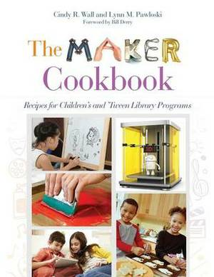 The Maker Cookbook: Recipes for Children's and 'Tween Library Programs