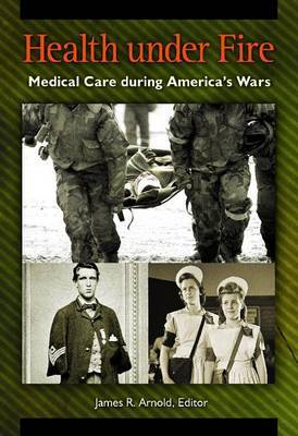 Health Under Fire: Medical Care During America's Wars
