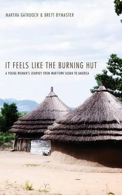 It Feels Like the Burning Hut: A Young Woman's Journey from War-Torn Sudan to America