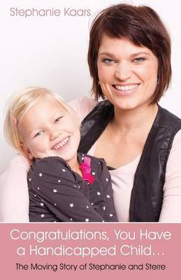 Congratulations, You Have a Handicapped Child...: The Moving Story of Stephanie and Sterre