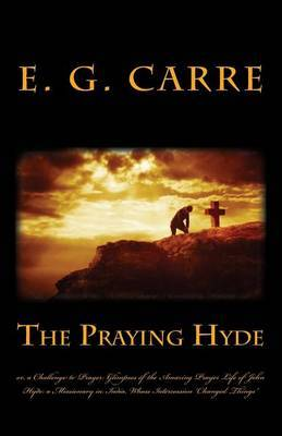 The Praying Hyde Or, a Challenge to Prayer: Glimpses of the Amazing Prayer Life of John Hyde: A Missionary in India, Whose Intercession Changed Things
