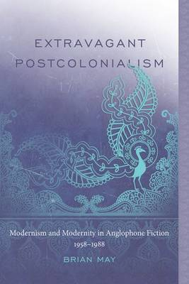 Extravagant Postcolonialism: Modernism and Modernity in Anglophone Fiction, 1958-1988
