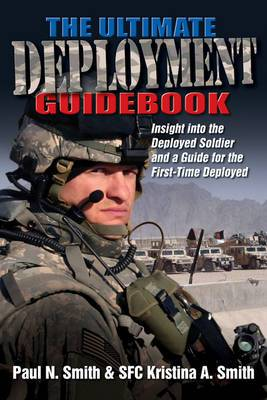 The Ultimate Deployment Guidebook: Insight into the Deployed Soldier and a Guide for the First-Time Deployed