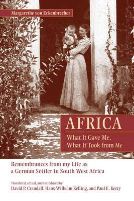 Africa: What it Gave Me, What it Took from Me : Remembrances from My Life as a German Settler in South West Africa