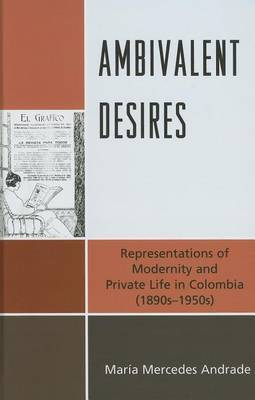 Ambivalent Desires: Representations of Modernity and Private Life in Colombia (1890s-1950s)