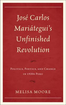 Jose Carlos Mariategui's Unfinished Revolution: Politics, Poetics, and Change in 1920s Peru