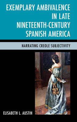 Exemplary Ambivalence in Late Nineteenth-Century Spanish America: Narrating Creole Subjectivity