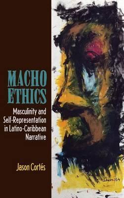 Macho Ethics: Masculinity and Self-Representation in Latino-Caribbean Narrative